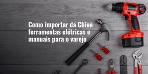 Importar da China ferramentas elétricas e manuais para o varejo