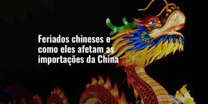 Feriados chineses e como eles afetam as importações da China