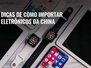 Dicas de como importar eletrônicos da China