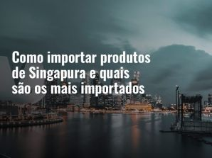 Como importar produtos de Singapura e quais são os mais importados
