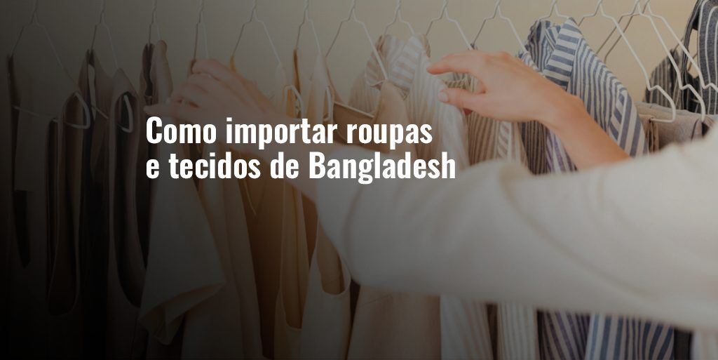 Como importar roupas e tecidos de Bangladesh
