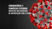 Coronavírus X Comércio Exterior: impactos nos negócios de importação com a China