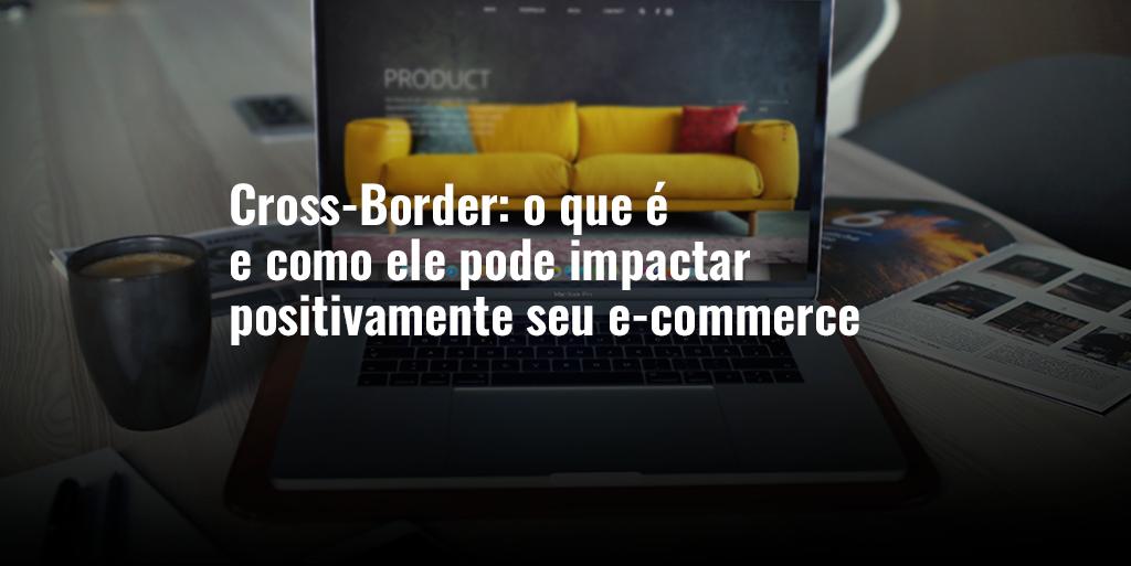 Cross Border: o que é e como ele pode impactar positivamente seu e-commerce