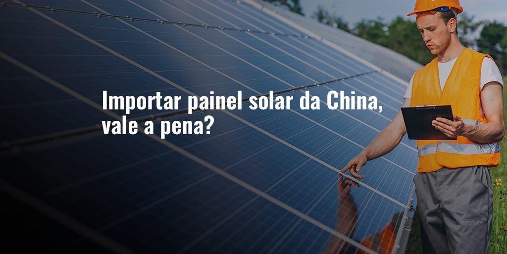 Importar painel solar da China, vale a pena?