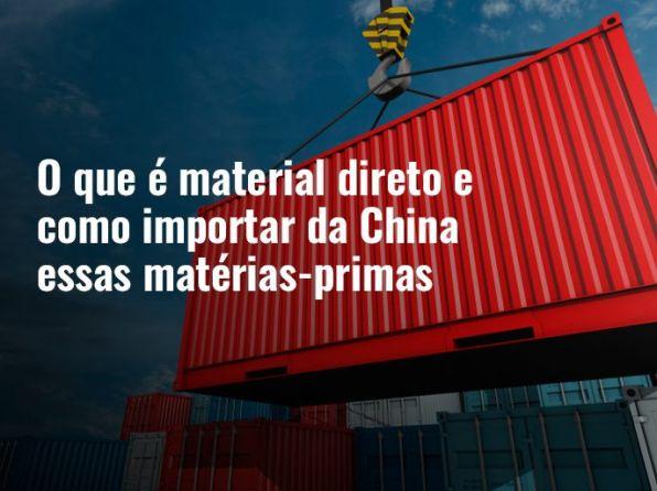 O que é material direto e como importar da China essas matérias-primas