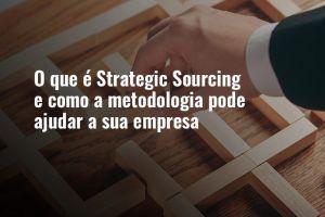 O que é Strategic Sourcing e como a metodologia pode ajudar a sua empresa